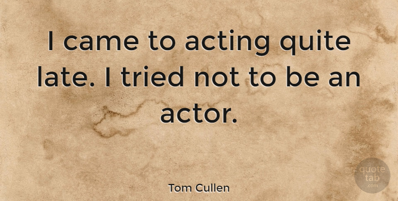 Tom Cullen Quote About Acting, Actors, Late: I Came To Acting Quite...