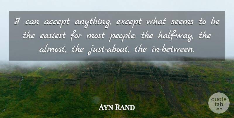 Ayn Rand Quote About People, Half, Way: I Can Accept Anything Except...