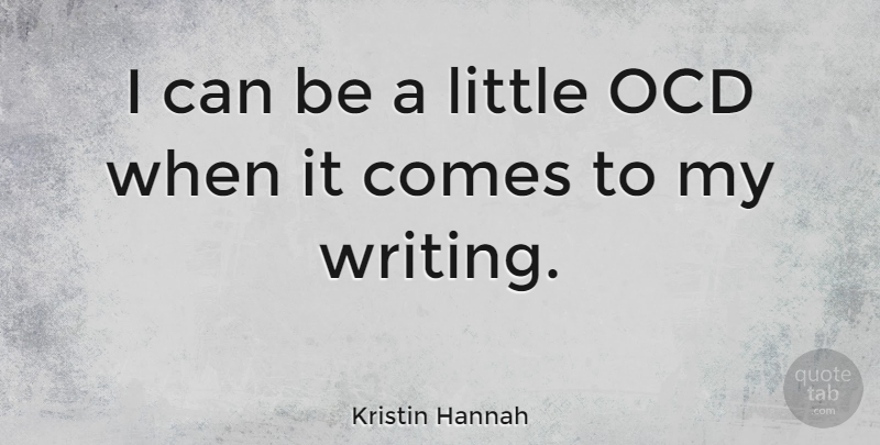 Kristin Hannah Quote About Writing, Littles, Ocd: I Can Be A Little...