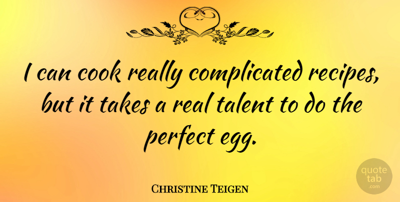 Christine Teigen Quote About Cook, Takes: I Can Cook Really Complicated...