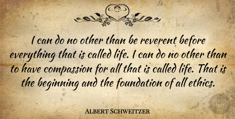 Albert Schweitzer Quote About Compassion, Reverence For Life, Foundation: I Can Do No Other...