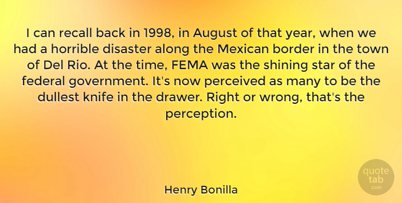 Henry Bonilla Quote About Along, August, Border, Disaster, Federal: I Can Recall Back In...