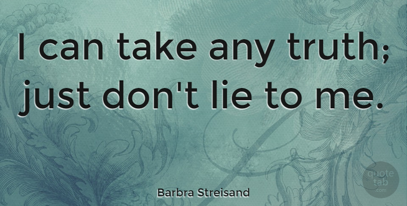 Barbra Streisand I Can Take Any Truth Just Dont Lie To Me Quotetab