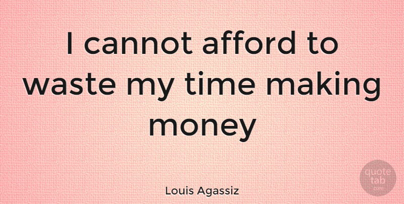 Louis Agassiz I Cannot Afford To Waste My Time Making Money Quotetab