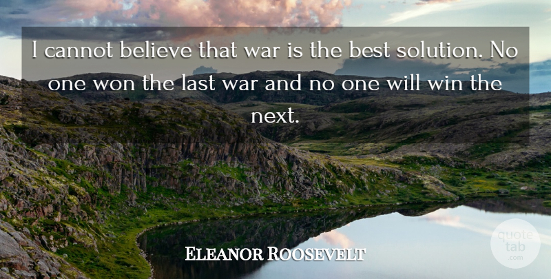Eleanor Roosevelt Quote About Believe, Best, Cannot, Last, War: I Cannot Believe That War...
