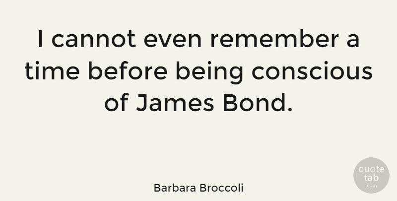 Barbara Broccoli Quote About Remember, Conscious: I Cannot Even Remember A...