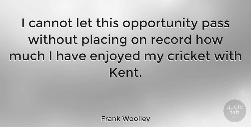 Frank Woolley Quote About Opportunity, Records, Cricket: I Cannot Let This Opportunity...
