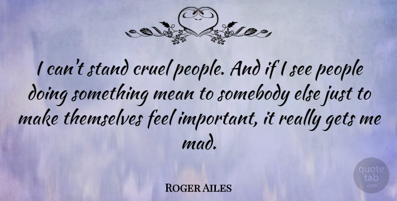 Roger Ailes Quote About Mean, Mad, People: I Cant Stand Cruel People...