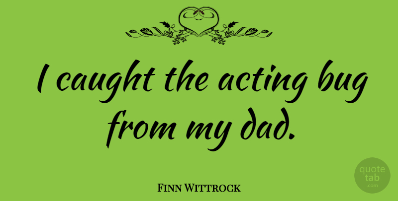 Finn Wittrock Quote About Dad, Acting, Bugs: I Caught The Acting Bug...