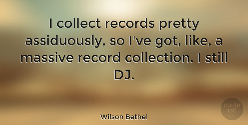 Wilson Bethel Quote About Collect, Massive, Record, Records: I Collect Records Pretty Assiduously...