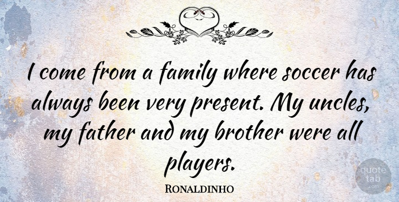 Ronaldinho Quote About Family, Soccer: I Come From A Family...