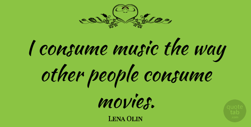 Lena Olin Quote About Movies, Music, People: I Consume Music The Way...