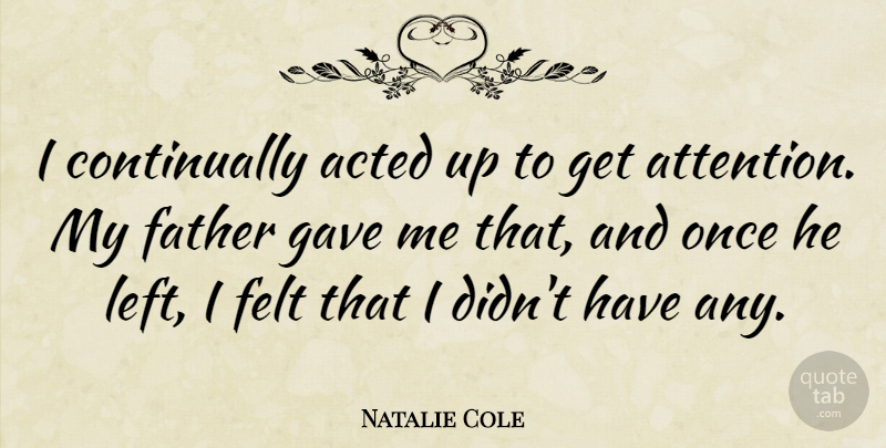 Natalie Cole Quote About Acted, Father, Felt, Gave: I Continually Acted Up To...