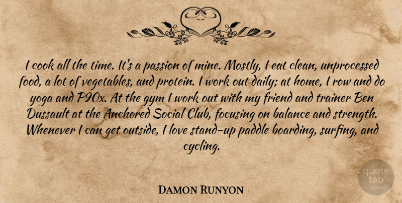 Damon Runyon: I cook all the time  It's a passion of mine