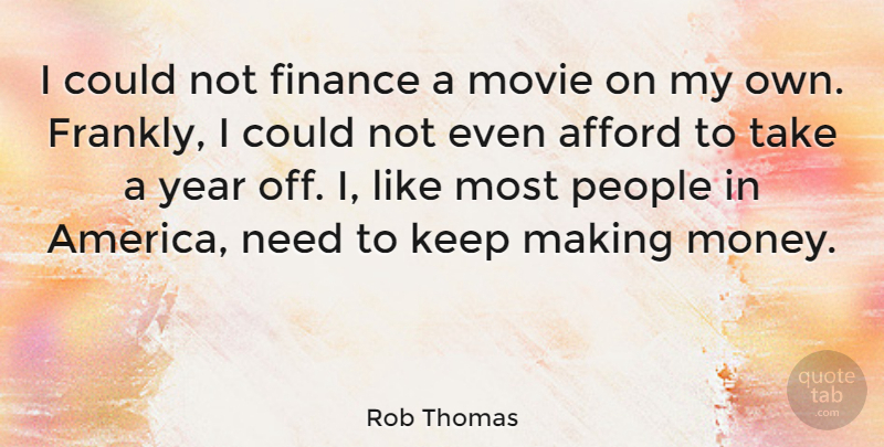 Rob Thomas Quote About Afford, Finance, Money, People: I Could Not Finance A...