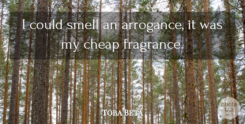 Toba Beta: I could smell an arrogance, it was my cheap