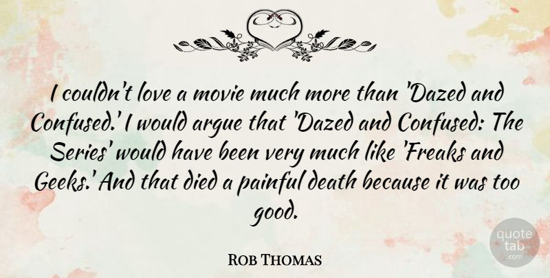 Rob Thomas Quote About Argue, Death, Died, Good, Love: I Couldnt Love A Movie...