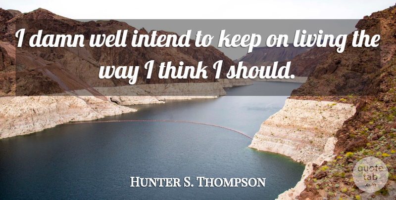 Hunter S. Thompson Quote About Thinking, Way, Should: I Damn Well Intend To...