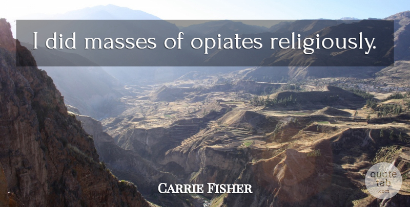 Carrie Fisher Quote About Opiates, Mass: I Did Masses Of Opiates...