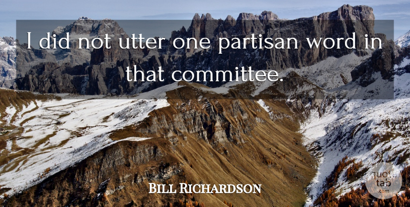 Bill Richardson Quote About Partisan, Utter, Word: I Did Not Utter One...