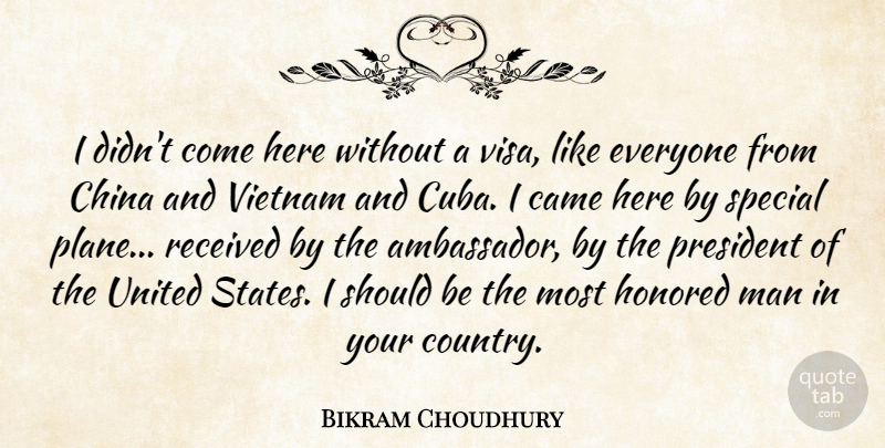 Bikram Choudhury Quote About Came, China, Honored, Man, Received: I Didnt Come Here Without...