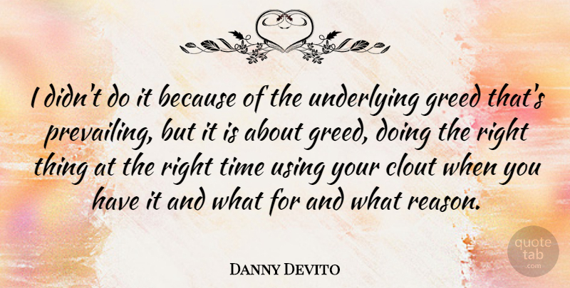 Danny Devito Quote About Clout, Greed, Time, Underlying, Using: I Didnt Do It Because...