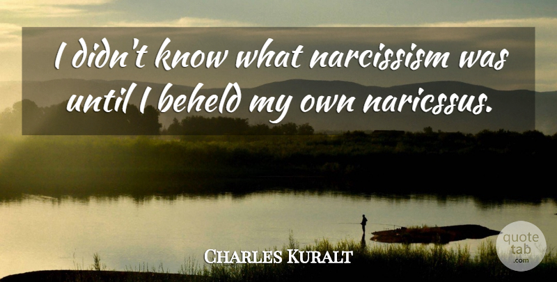 Charles Kuralt: I didn't know what narcissism was until I