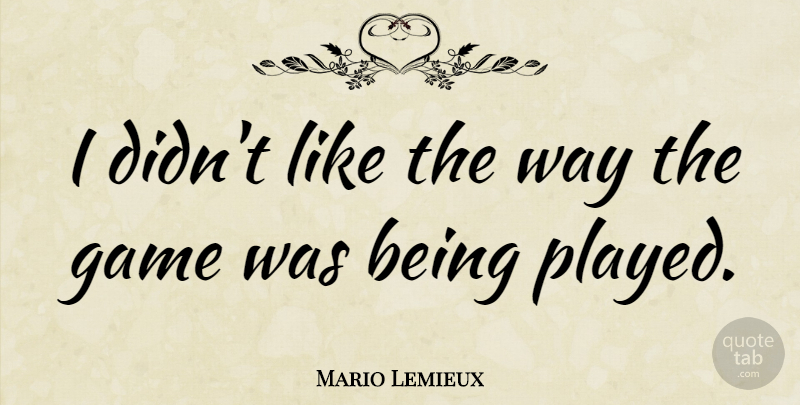 Mario Lemieux Quote About Sports, Games, Way: I Didnt Like The Way...