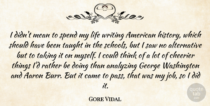 Gore Vidal Quote About Aaron, Analyzing, Came, George, History: I Didnt Mean To Spend...