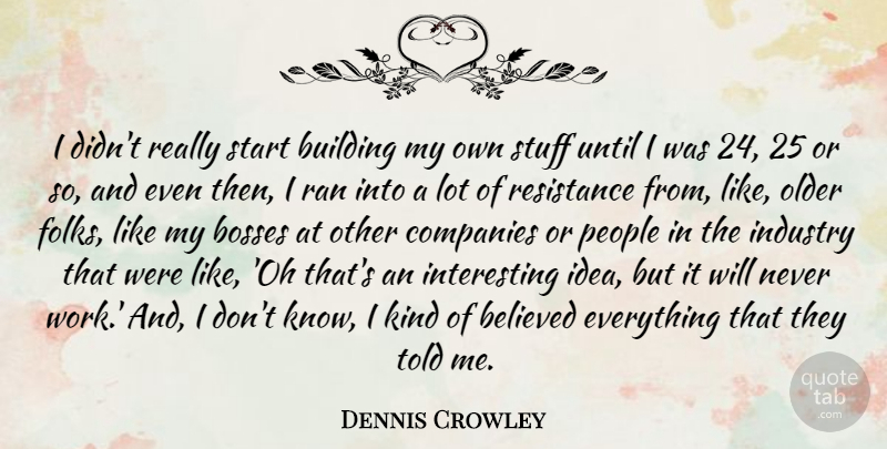 Dennis Crowley Quote About Believed, Bosses, Companies, Industry, Older: I Didnt Really Start Building...