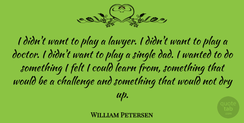 William Petersen Quote About Dad, Play, Dry Up: I Didnt Want To Play...