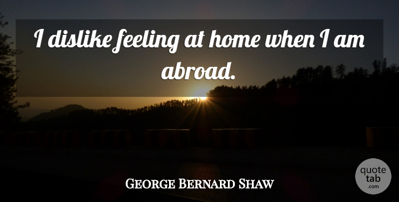 George Bernard Shaw Quote About Inspirational, Funny, Travel: I Dislike Feeling At Home...