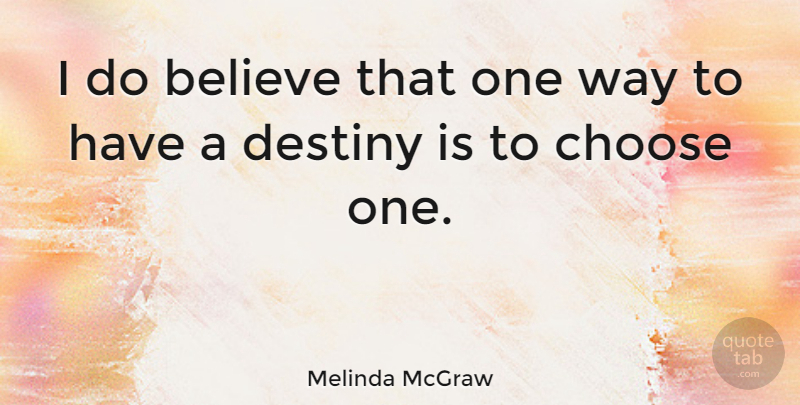Melinda McGraw Quote About Believe, Destiny, Way: I Do Believe That One...