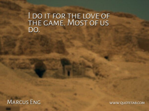 Marcus Eng I Do It For The Love Of The Game Most Of Us Do Quotetab