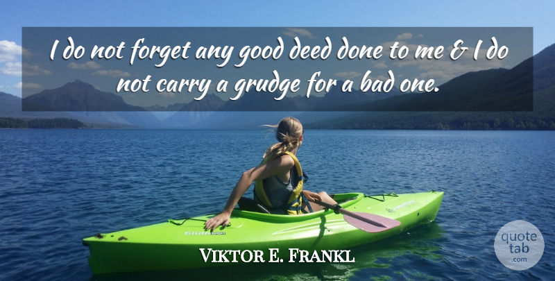 Viktor E. Frankl Quote About Deeds Done, Forget, Good Deeds: I Do Not Forget Any...