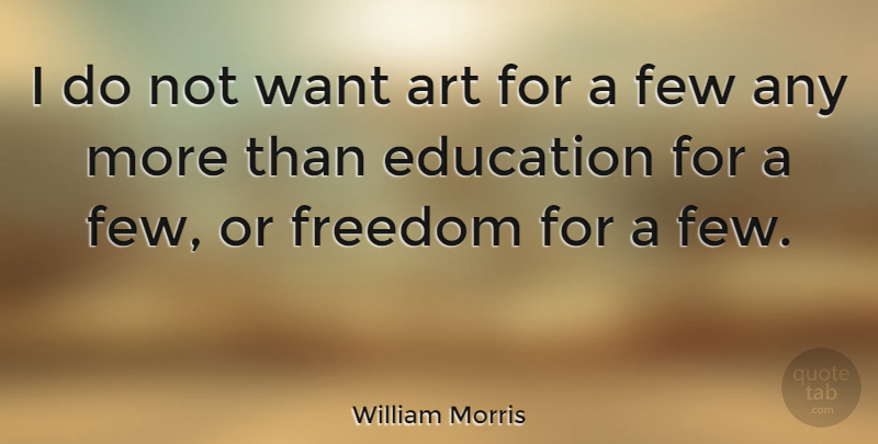 William Morris I Do Not Want Art For A Few Any More Than Education