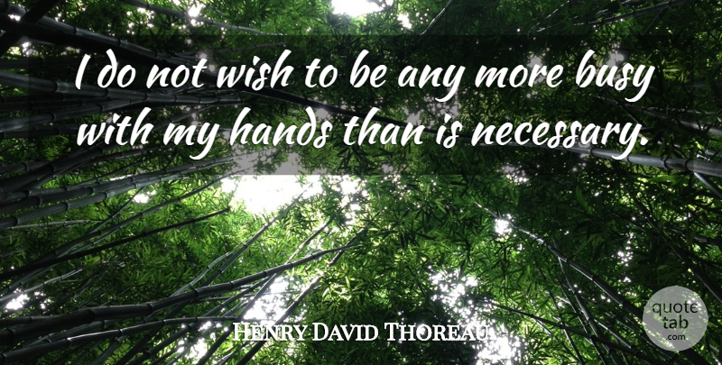 Henry David Thoreau Quote About Hands, Wish, Action: I Do Not Wish To...
