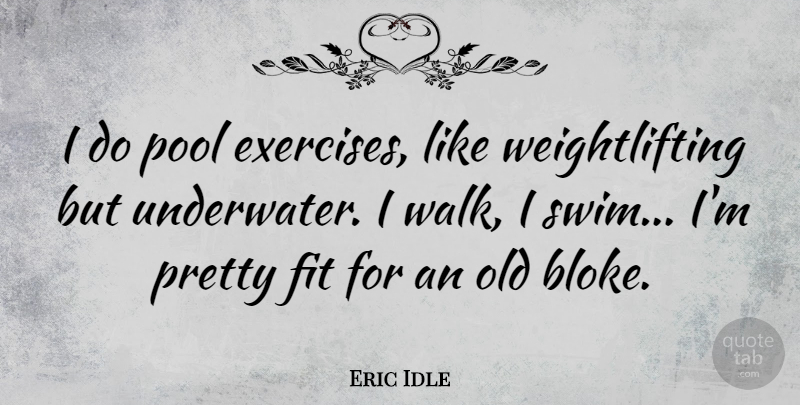 Eric Idle Quote About Fit: I Do Pool Exercises Like...