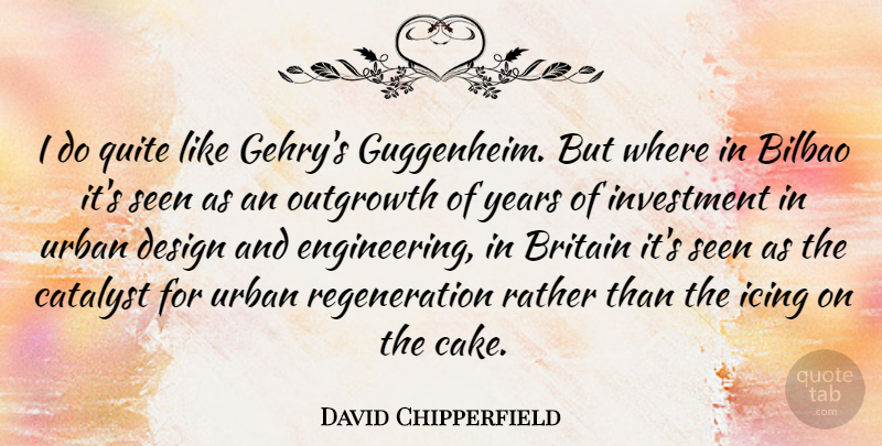 David Chipperfield Quote About Engineering, Years, Cake: I Do Quite Like Gehrys...