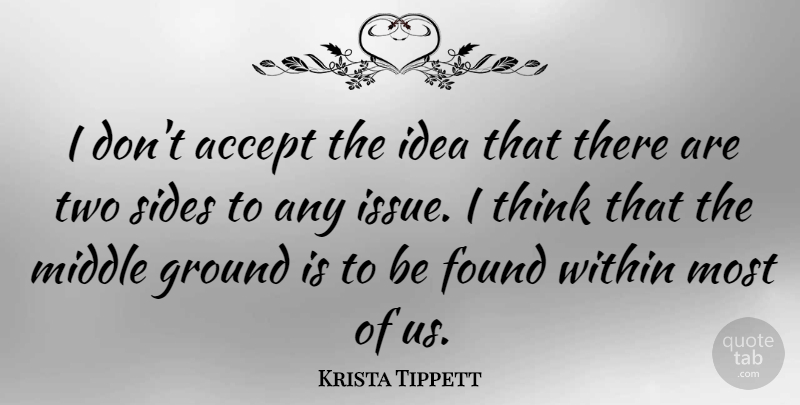 Krista Tippett Quote About Found, Ground, Middle: I Dont Accept The Idea...