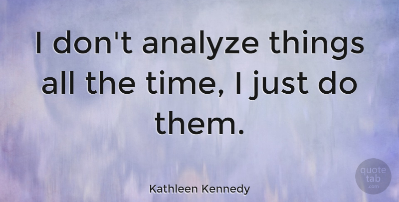 Kathleen Kennedy Quote About Time: I Dont Analyze Things All...
