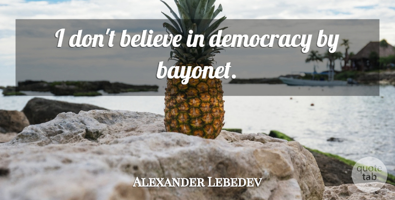 Alexander Lebedev Quote About Believe, Democracy, Bayonets: I Dont Believe In Democracy...