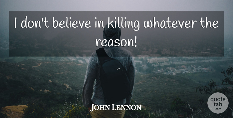 John Lennon Quote About Love, Life, Motivational: I Dont Believe In Killing...