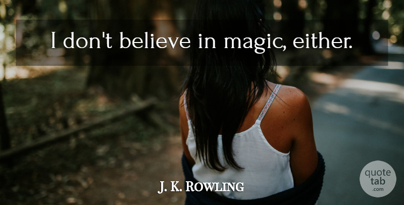J. K. Rowling Quote About Believe, Magic, Dont Believe: I Dont Believe In Magic...