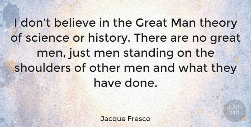 Jacque Fresco Quote About Believe, Great, History, Man, Men: I Dont Believe In The...