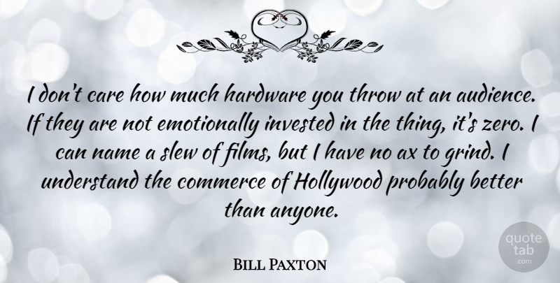 Bill Paxton Quote About Commerce, Hardware, Hollywood, Invested, Name: I Dont Care How Much...
