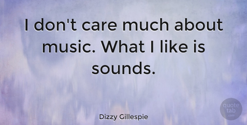 Dizzy Gillespie Quote About Music, Careers, Sound: I Dont Care Much About...