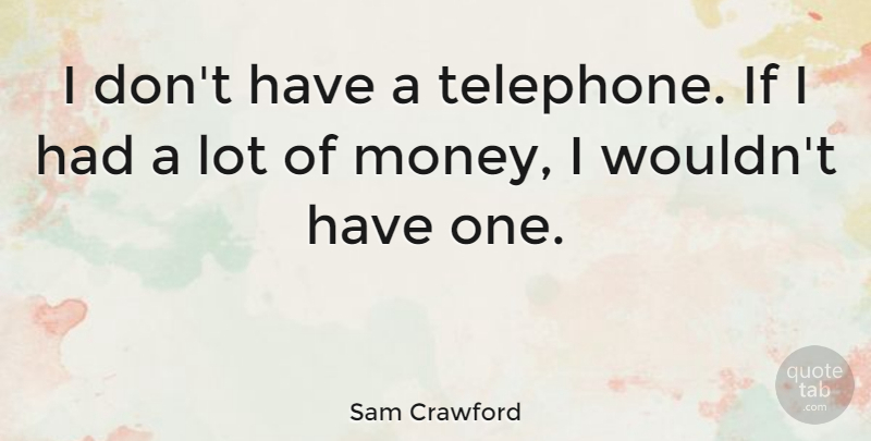 Sam Crawford Quote About Money: I Dont Have A Telephone...