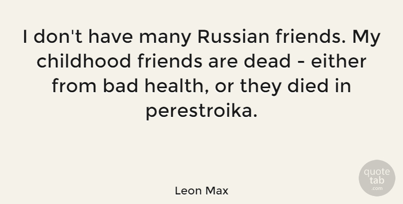 Leon Max Quote About Bad, Died, Either, Health, Russian: I Dont Have Many Russian...