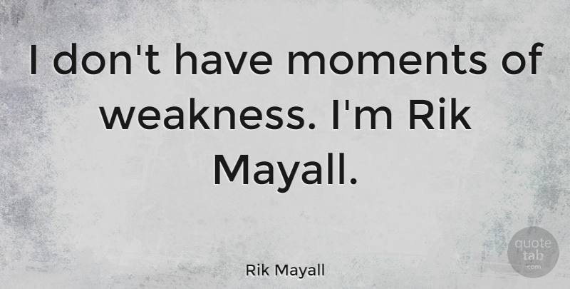 Rik Mayall I Dont Have Moments Of Weakness Im Rik Mayall Quotetab